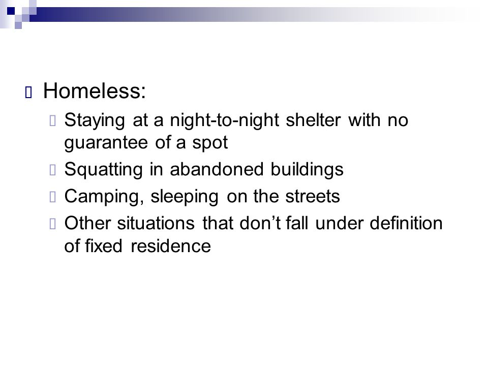 Homeless: Staying at a night-to-night shelter with no guarantee of a spot. Squatting in abandoned buildings.