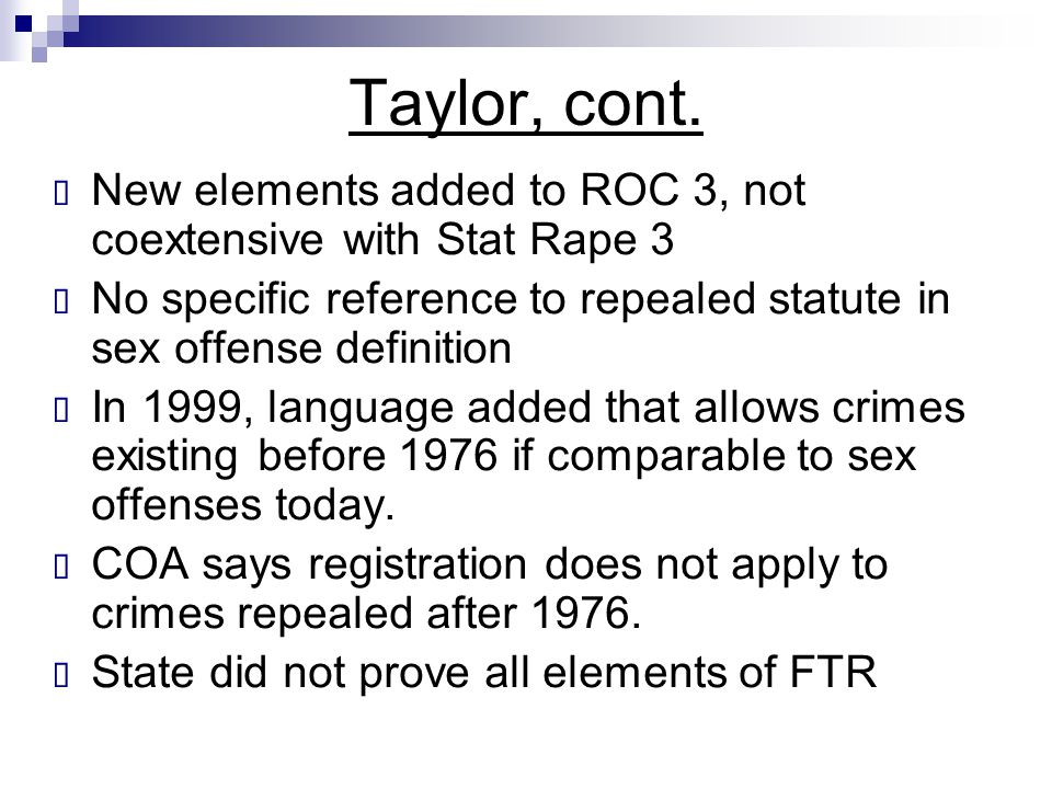 Taylor, cont. New elements added to ROC 3, not coextensive with Stat Rape 3. No specific reference to repealed statute in sex offense definition.