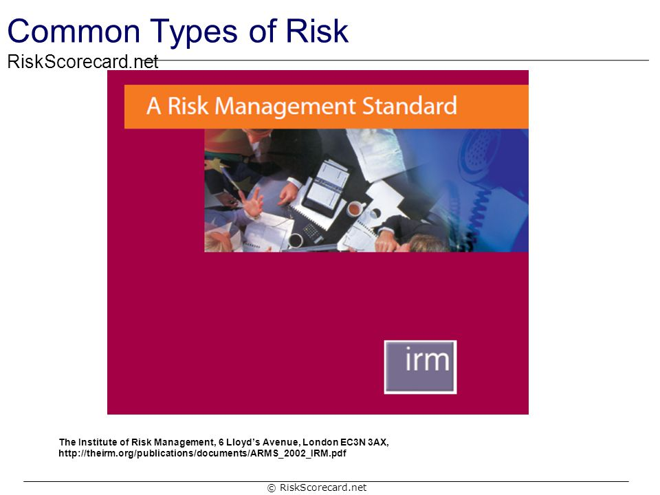 Common Types of Risk The Institute of Risk Management, 6 Lloyd's Avenue, London EC3N 3AX, http://theirm.org/publications/documents/ARMS_2002_IRM.pdf.