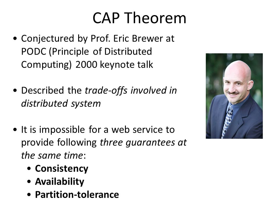 CAP Theorem Conjectured by Prof. Eric Brewer at PODC (Principle of Distributed Computing) 2000 keynote talk.