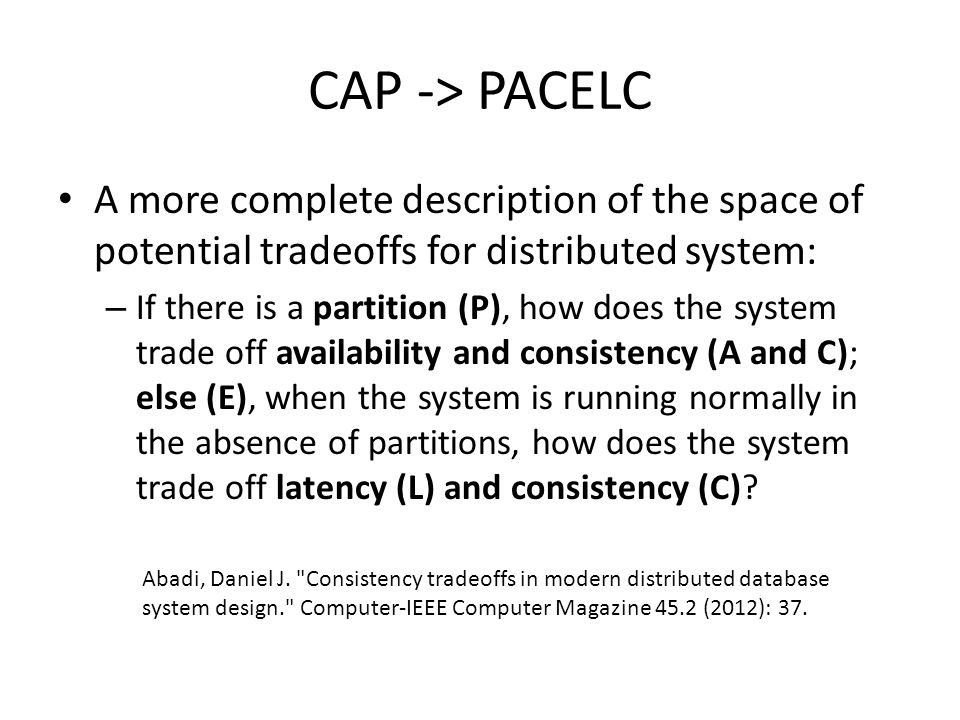 CAP -> PACELC A more complete description of the space of potential tradeoffs for distributed system:
