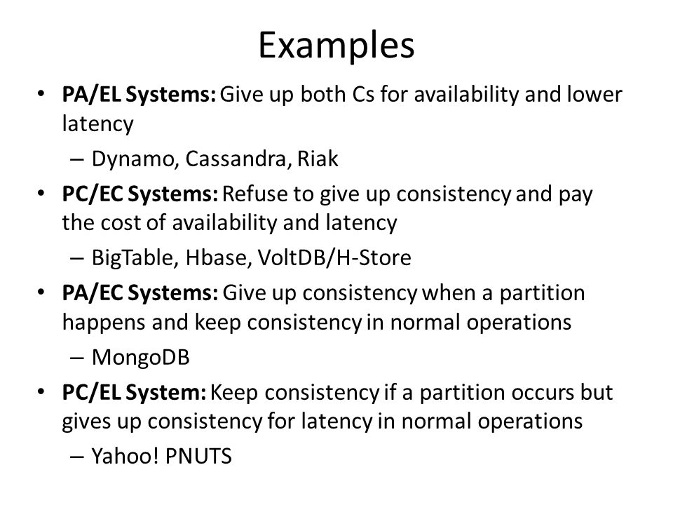 Examples PA/EL Systems: Give up both Cs for availability and lower latency. Dynamo, Cassandra, Riak.
