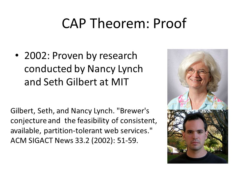CAP Theorem: Proof 2002: Proven by research conducted by Nancy Lynch and Seth Gilbert at MIT.