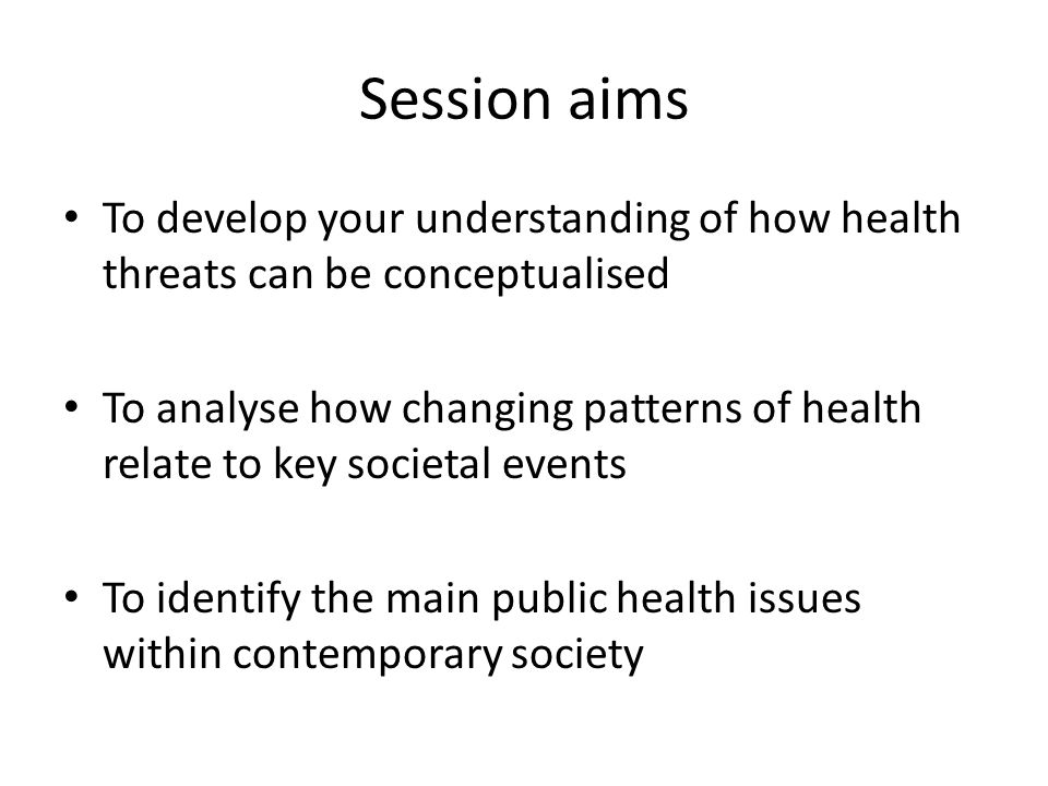 Session aims To develop your understanding of how health threats can be conceptualised.