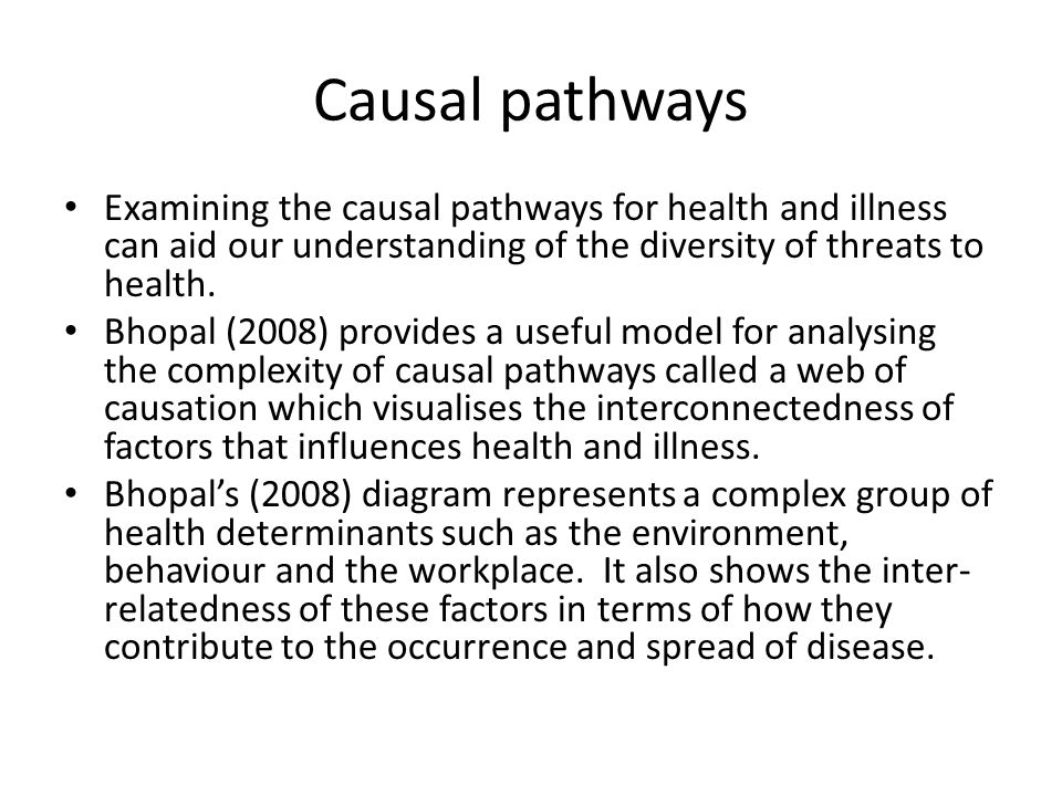 Causal pathways Examining the causal pathways for health and illness can aid our understanding of the diversity of threats to health.
