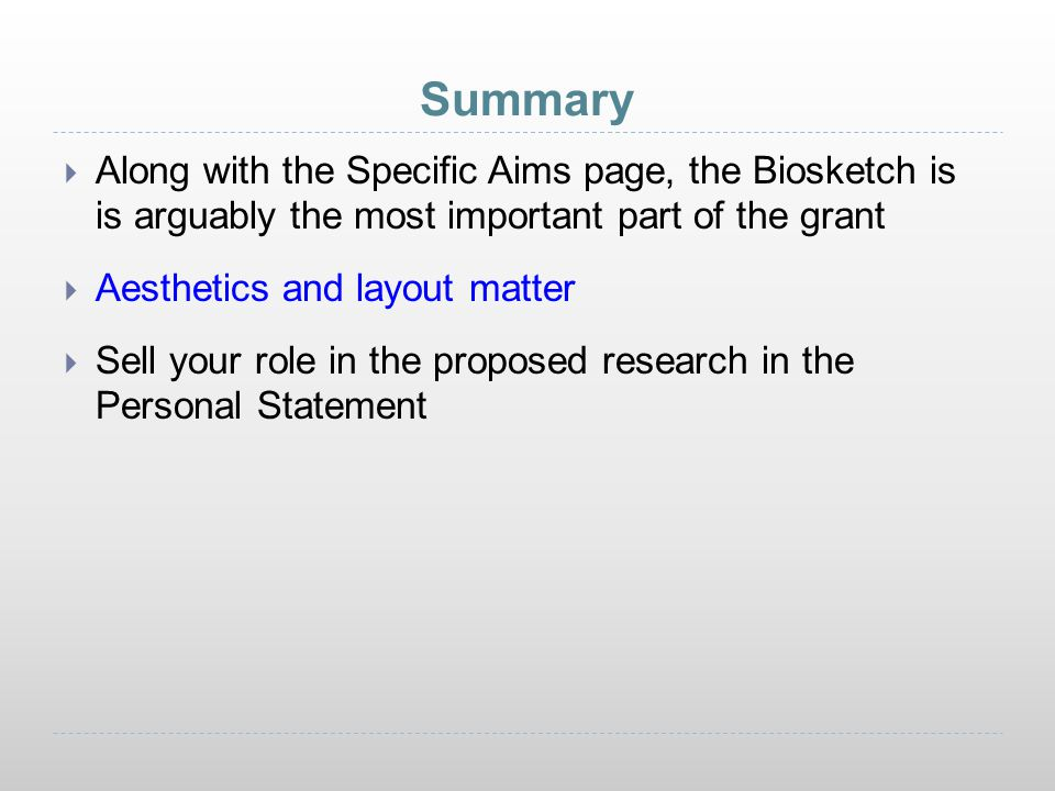 Summary Along with the Specific Aims page, the Biosketch is is arguably the most important part of the grant.