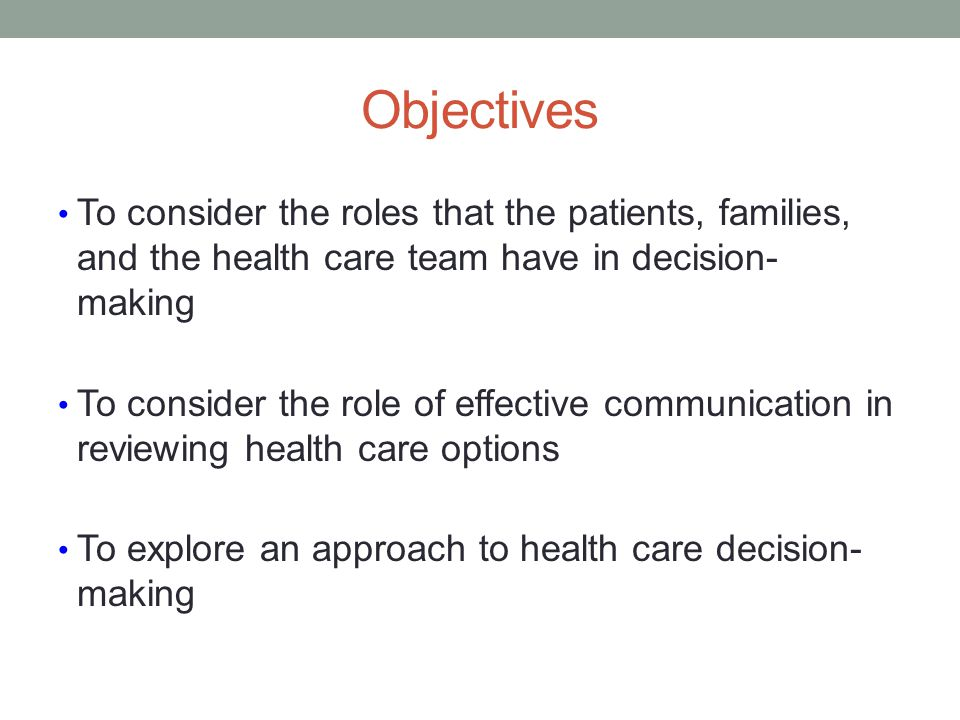 Objectives To consider the roles that the patients, families, and the health care team have in decision- making.