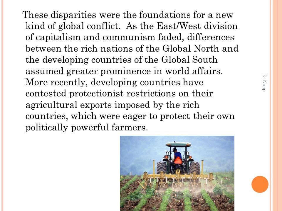 These disparities were the foundations for a new kind of global conflict. As the East/West division of capitalism and communism faded, differences between the rich nations of the Global North and the developing countries of the Global South assumed greater prominence in world affairs. More recently, developing countries have contested protectionist restrictions on their agricultural exports imposed by the rich countries, which were eager to protect their own politically powerful farmers.