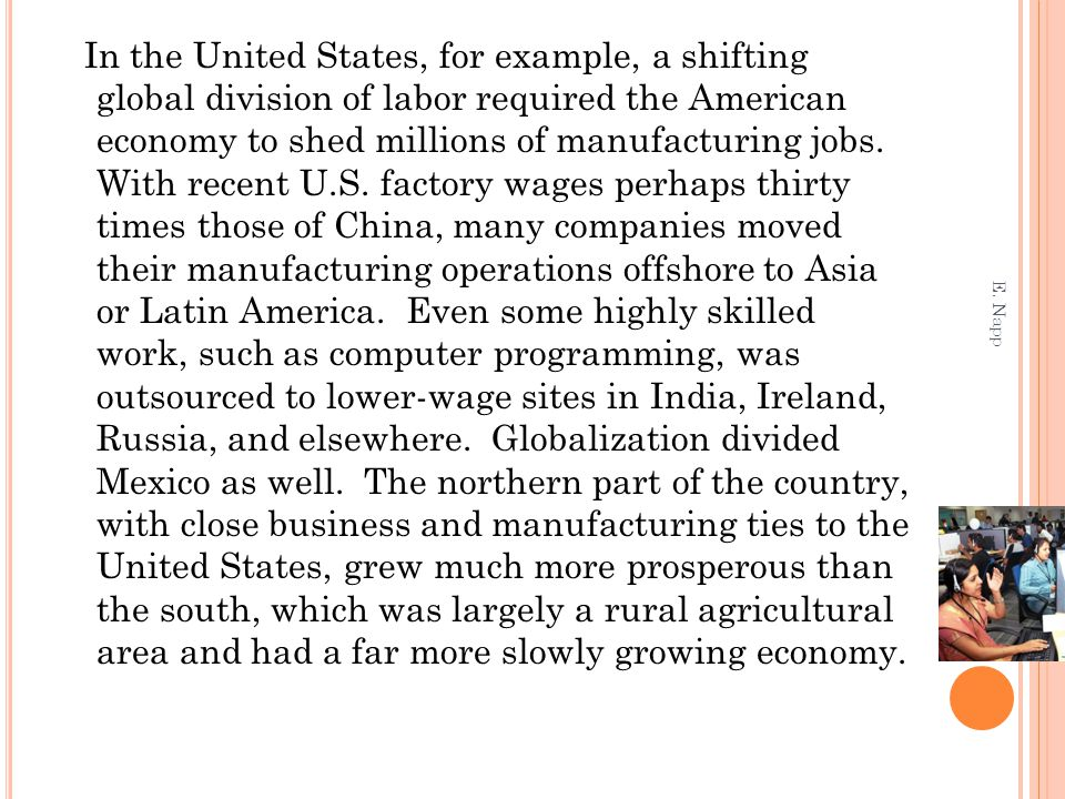 In the United States, for example, a shifting global division of labor required the American economy to shed millions of manufacturing jobs. With recent U.S. factory wages perhaps thirty times those of China, many companies moved their manufacturing operations offshore to Asia or Latin America. Even some highly skilled work, such as computer programming, was outsourced to lower-wage sites in India, Ireland, Russia, and elsewhere. Globalization divided Mexico as well. The northern part of the country, with close business and manufacturing ties to the United States, grew much more prosperous than the south, which was largely a rural agricultural area and had a far more slowly growing economy.
