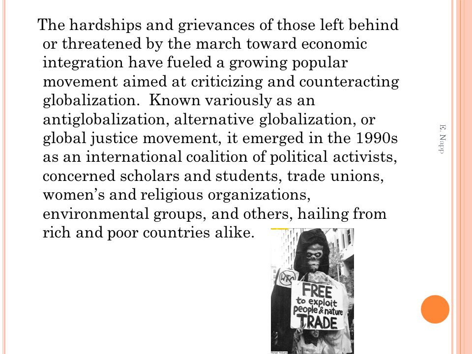 The hardships and grievances of those left behind or threatened by the march toward economic integration have fueled a growing popular movement aimed at criticizing and counteracting globalization. Known variously as an antiglobalization, alternative globalization, or global justice movement, it emerged in the 1990s as an international coalition of political activists, concerned scholars and students, trade unions, women's and religious organizations, environmental groups, and others, hailing from rich and poor countries alike.