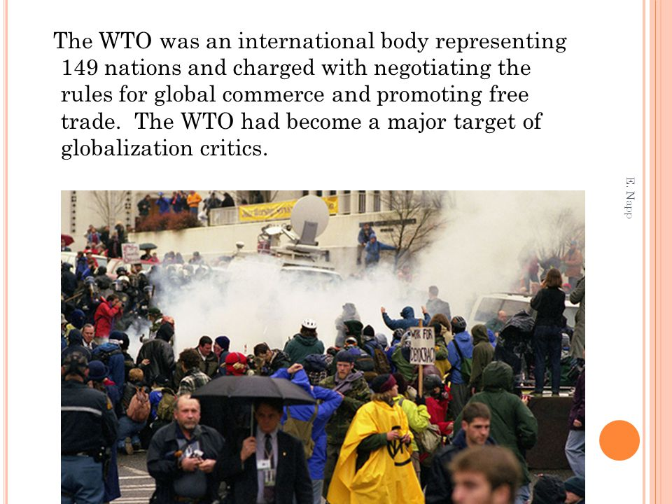 The WTO was an international body representing 149 nations and charged with negotiating the rules for global commerce and promoting free trade. The WTO had become a major target of globalization critics.