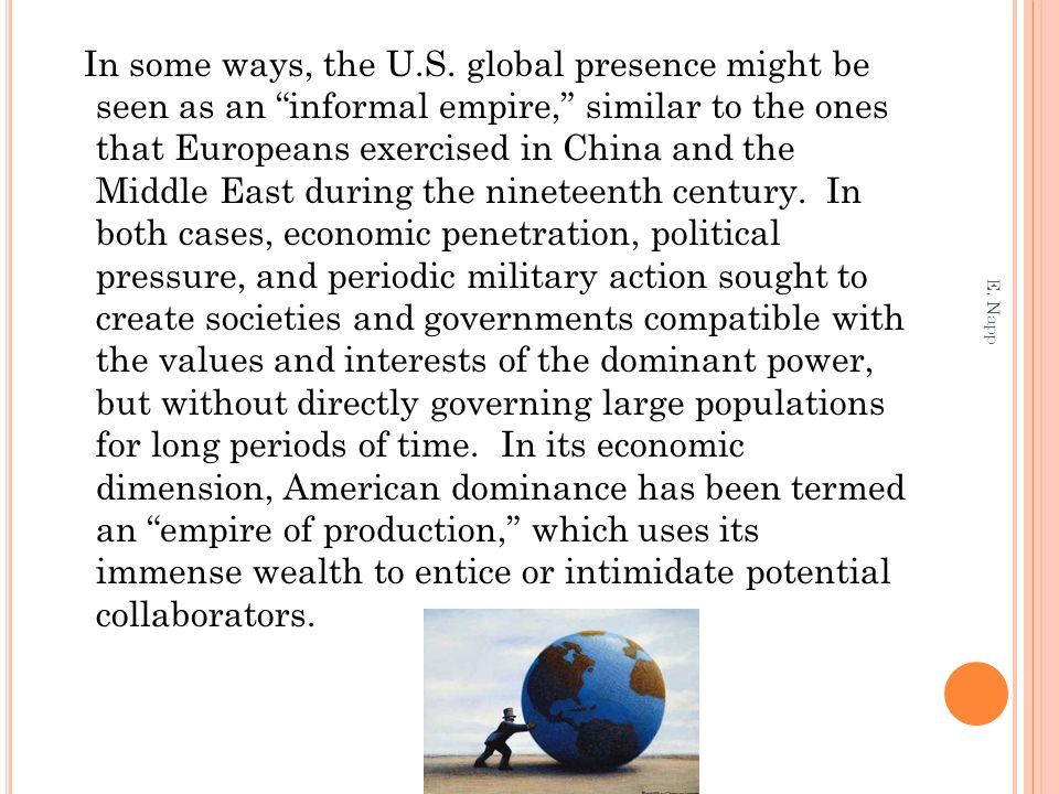 In some ways, the U.S. global presence might be seen as an informal empire, similar to the ones that Europeans exercised in China and the Middle East during the nineteenth century. In both cases, economic penetration, political pressure, and periodic military action sought to create societies and governments compatible with the values and interests of the dominant power, but without directly governing large populations for long periods of time. In its economic dimension, American dominance has been termed an empire of production, which uses its immense wealth to entice or intimidate potential collaborators.
