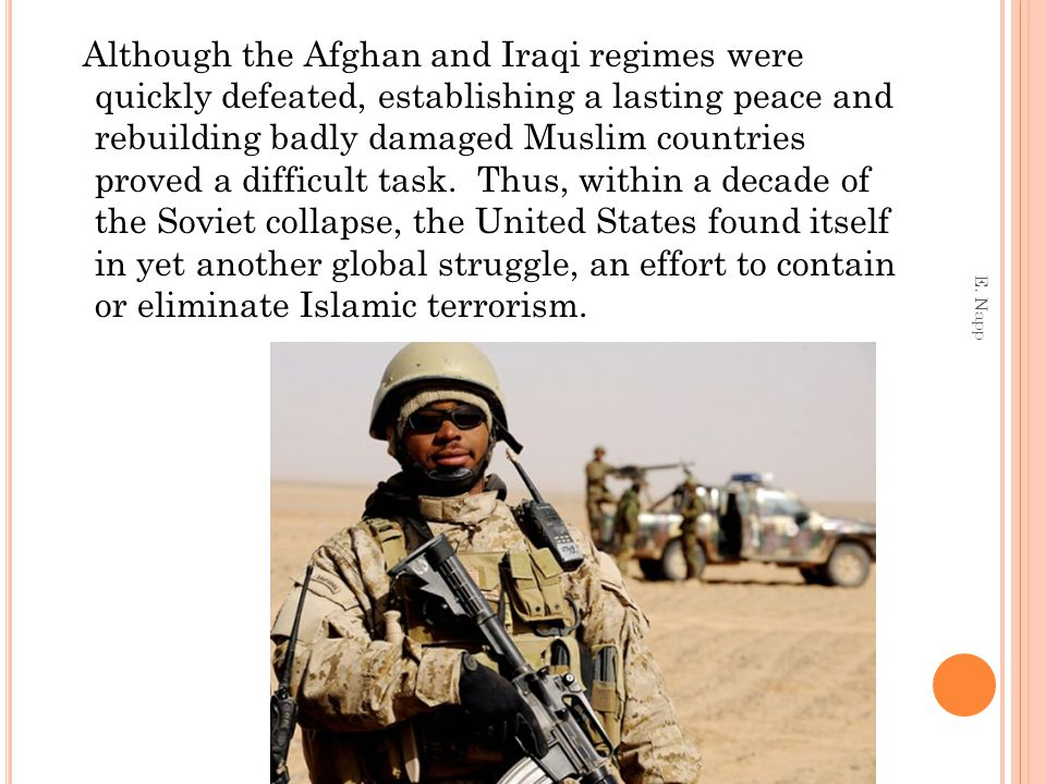 Although the Afghan and Iraqi regimes were quickly defeated, establishing a lasting peace and rebuilding badly damaged Muslim countries proved a difficult task. Thus, within a decade of the Soviet collapse, the United States found itself in yet another global struggle, an effort to contain or eliminate Islamic terrorism.