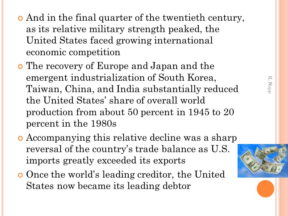 And in the final quarter of the twentieth century, as its relative military strength peaked, the United States faced growing international economic competition