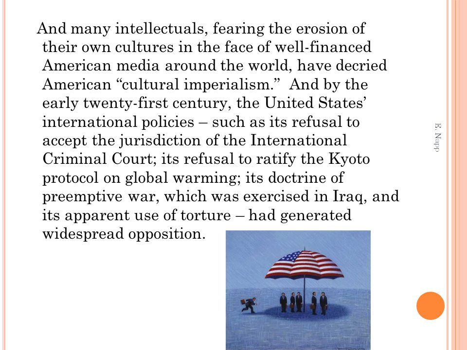 And many intellectuals, fearing the erosion of their own cultures in the face of well-financed American media around the world, have decried American cultural imperialism. And by the early twenty-first century, the United States' international policies – such as its refusal to accept the jurisdiction of the International Criminal Court; its refusal to ratify the Kyoto protocol on global warming; its doctrine of preemptive war, which was exercised in Iraq, and its apparent use of torture – had generated widespread opposition.
