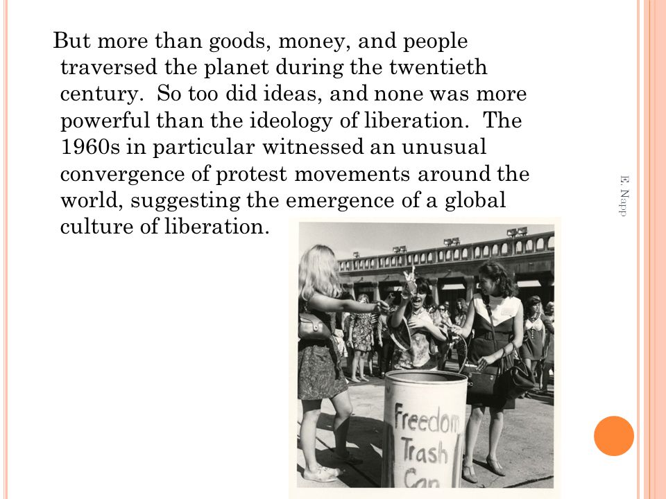 But more than goods, money, and people traversed the planet during the twentieth century. So too did ideas, and none was more powerful than the ideology of liberation. The 1960s in particular witnessed an unusual convergence of protest movements around the world, suggesting the emergence of a global culture of liberation.