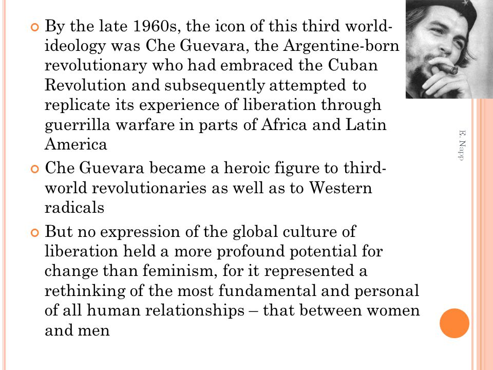 By the late 1960s, the icon of this third world- ideology was Che Guevara, the Argentine-born revolutionary who had embraced the Cuban Revolution and subsequently attempted to replicate its experience of liberation through guerrilla warfare in parts of Africa and Latin America