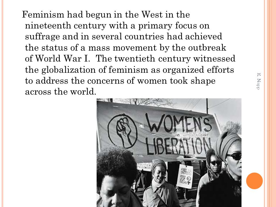 Feminism had begun in the West in the nineteenth century with a primary focus on suffrage and in several countries had achieved the status of a mass movement by the outbreak of World War I. The twentieth century witnessed the globalization of feminism as organized efforts to address the concerns of women took shape across the world.