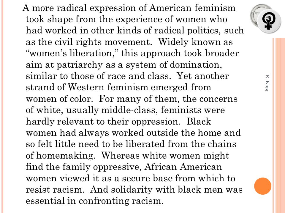 A more radical expression of American feminism took shape from the experience of women who had worked in other kinds of radical politics, such as the civil rights movement. Widely known as women's liberation, this approach took broader aim at patriarchy as a system of domination, similar to those of race and class. Yet another strand of Western feminism emerged from women of color. For many of them, the concerns of white, usually middle-class, feminists were hardly relevant to their oppression. Black women had always worked outside the home and so felt little need to be liberated from the chains of homemaking. Whereas white women might find the family oppressive, African American women viewed it as a secure base from which to resist racism. And solidarity with black men was essential in confronting racism.