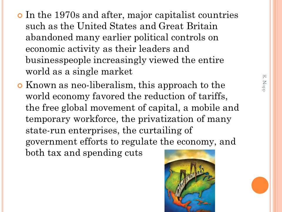 In the 1970s and after, major capitalist countries such as the United States and Great Britain abandoned many earlier political controls on economic activity as their leaders and businesspeople increasingly viewed the entire world as a single market