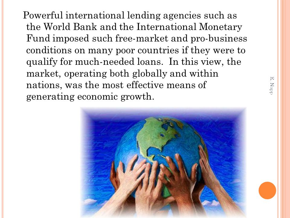 Powerful international lending agencies such as the World Bank and the International Monetary Fund imposed such free-market and pro-business conditions on many poor countries if they were to qualify for much-needed loans. In this view, the market, operating both globally and within nations, was the most effective means of generating economic growth.