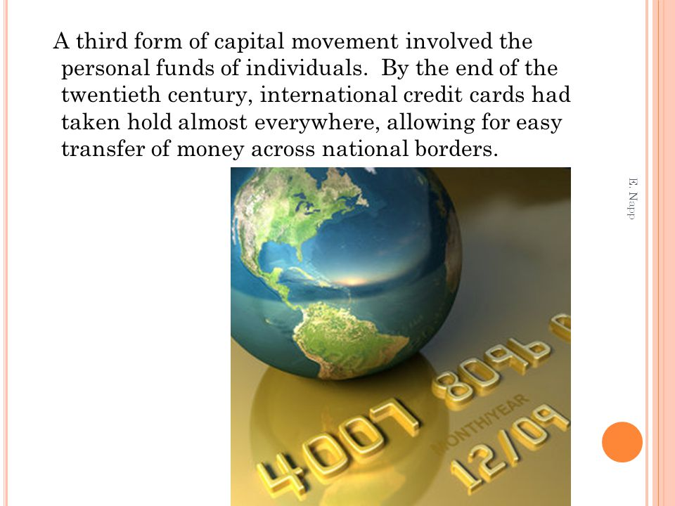A third form of capital movement involved the personal funds of individuals. By the end of the twentieth century, international credit cards had taken hold almost everywhere, allowing for easy transfer of money across national borders.