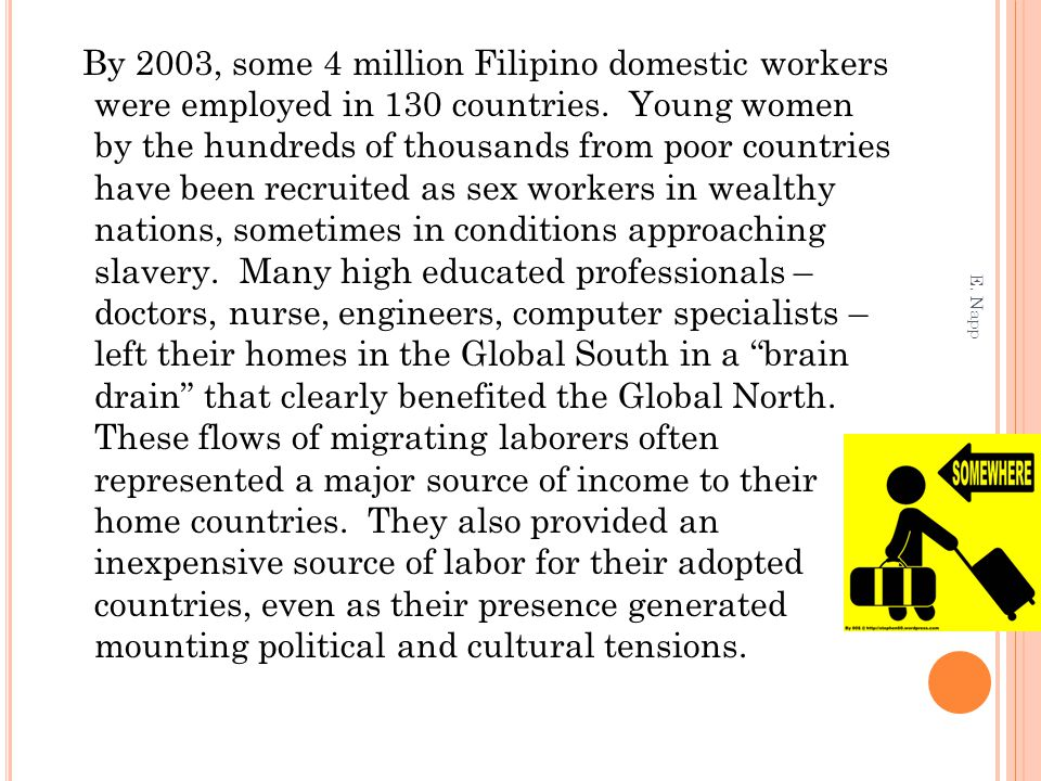 By 2003, some 4 million Filipino domestic workers were employed in 130 countries. Young women by the hundreds of thousands from poor countries have been recruited as sex workers in wealthy nations, sometimes in conditions approaching slavery. Many high educated professionals – doctors, nurse, engineers, computer specialists – left their homes in the Global South in a brain drain that clearly benefited the Global North. These flows of migrating laborers often represented a major source of income to their home countries. They also provided an inexpensive source of labor for their adopted countries, even as their presence generated mounting political and cultural tensions.