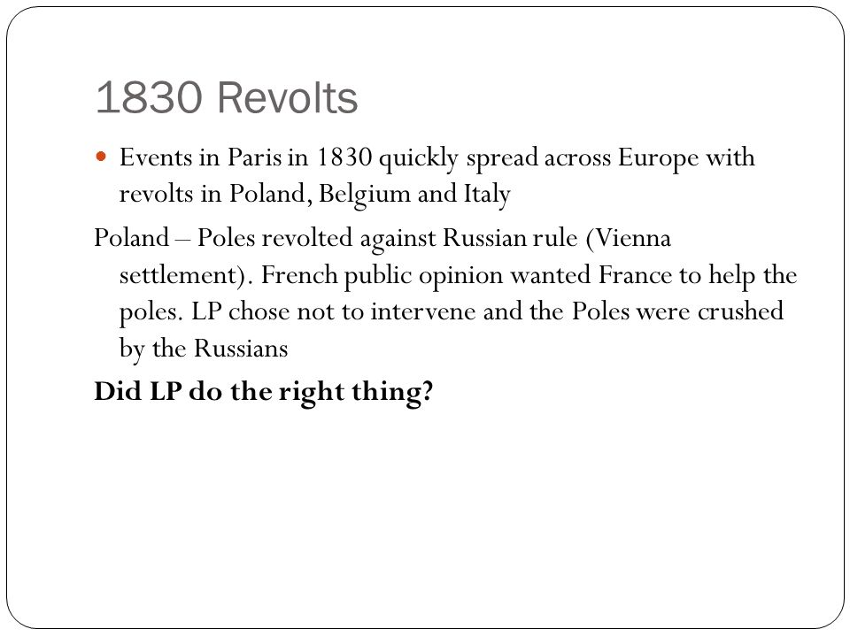 1830 Revolts Events in Paris in 1830 quickly spread across Europe with revolts in Poland, Belgium and Italy.