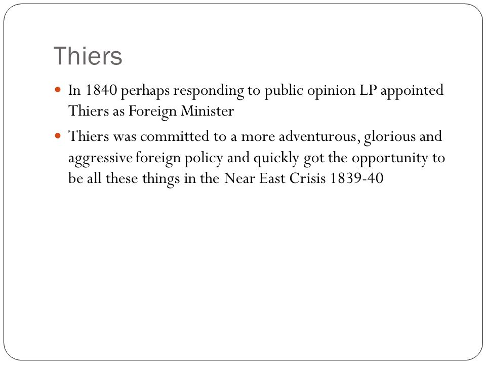 Thiers In 1840 perhaps responding to public opinion LP appointed Thiers as Foreign Minister.