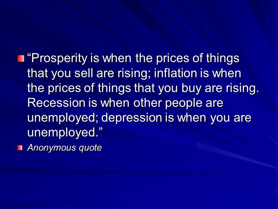 Prosperity is when the prices of things that you sell are rising; inflation is when the prices of things that you buy are rising. Recession is when other people are unemployed; depression is when you are unemployed.