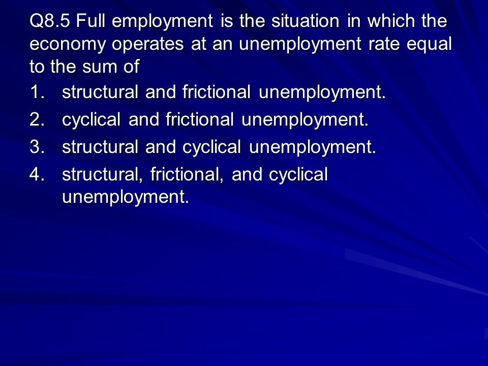 Q8.5 Full employment is the situation in which the economy operates at an unemployment rate equal to the sum of
