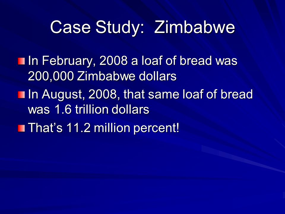 Case Study: Zimbabwe In February, 2008 a loaf of bread was 200,000 Zimbabwe dollars.