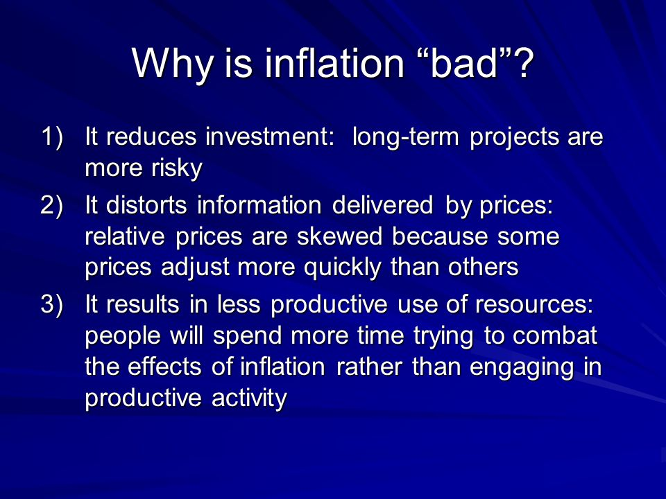 Why is inflation bad It reduces investment: long-term projects are more risky.