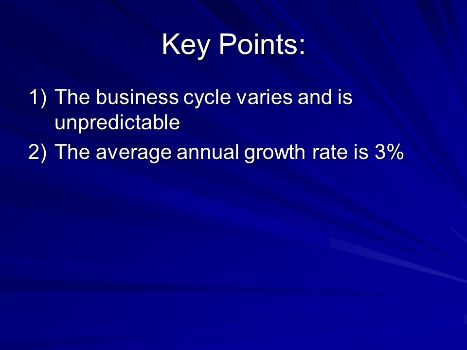Key Points: The business cycle varies and is unpredictable