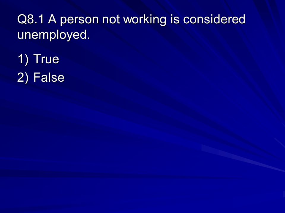 Q8.1 A person not working is considered unemployed.