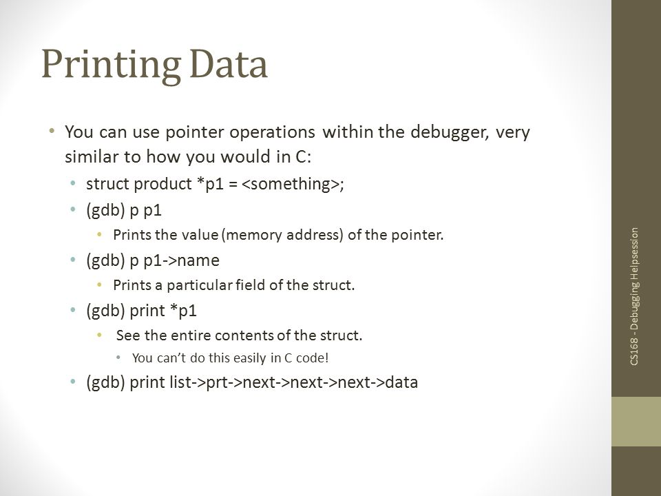 Printing Data You can use pointer operations within the debugger, very similar to how you would in C: