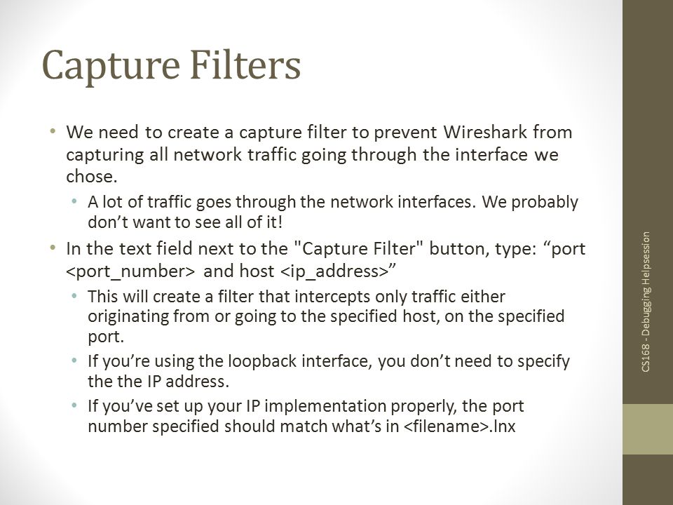 Capture Filters We need to create a capture filter to prevent Wireshark from capturing all network traffic going through the interface we chose.