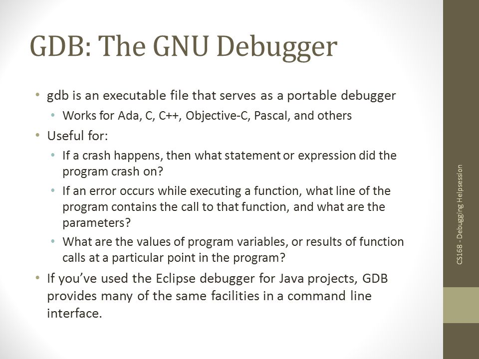 GDB: The GNU Debugger gdb is an executable file that serves as a portable debugger. Works for Ada, C, C++, Objective-C, Pascal, and others.