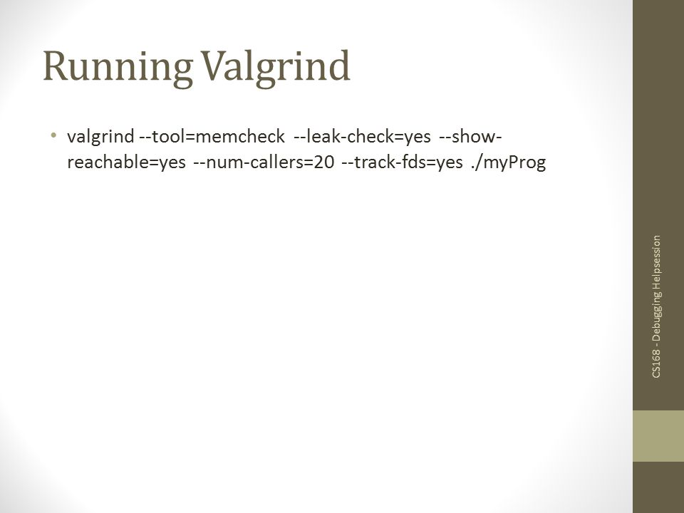 Running Valgrind valgrind --tool=memcheck --leak-check=yes --show-reachable=yes --num-callers=20 --track-fds=yes ./myProg.
