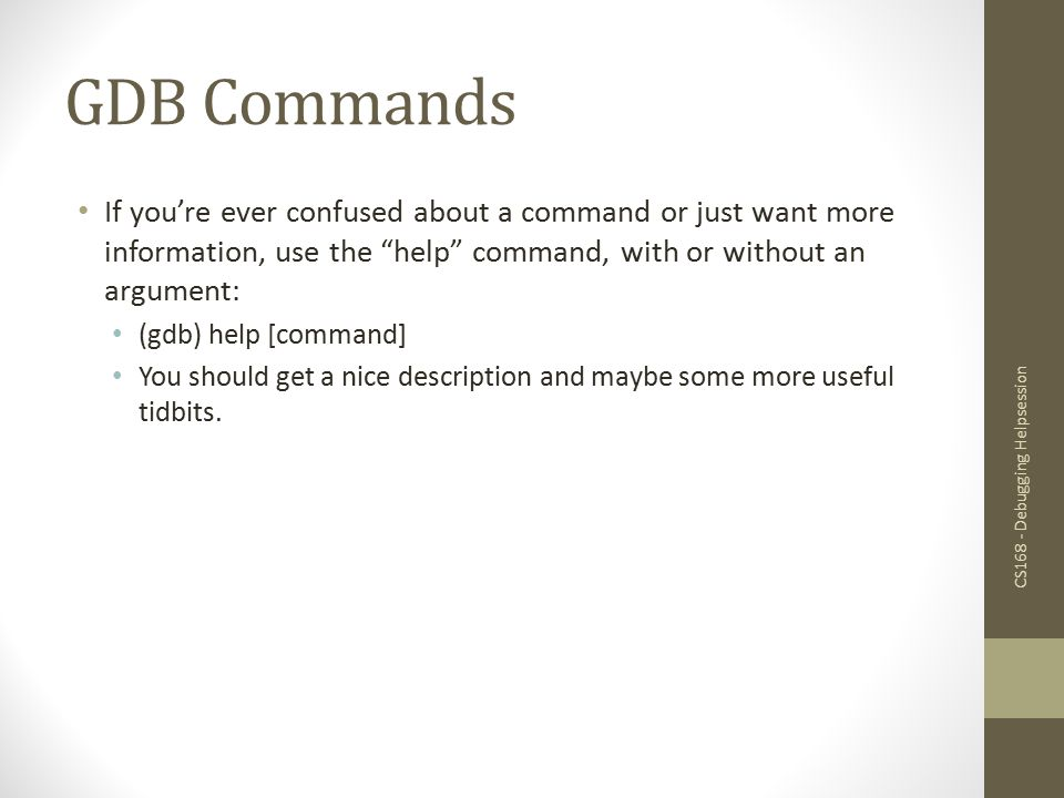 GDB Commands If you're ever confused about a command or just want more information, use the help command, with or without an argument: