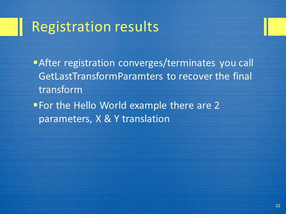 Registration results After registration converges/terminates you call GetLastTransformParamters to recover the final transform.