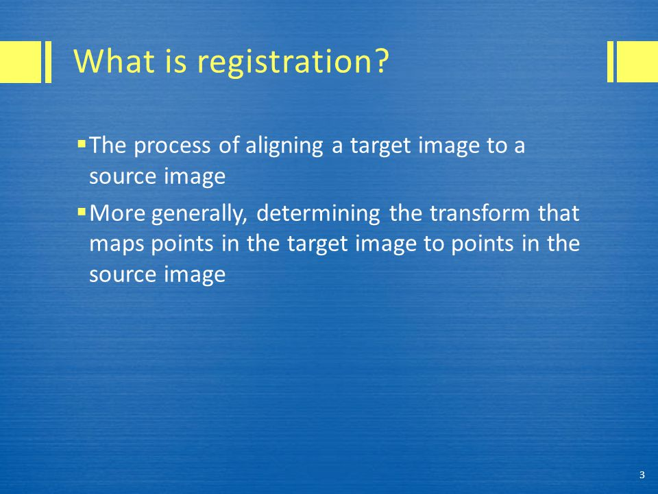 What is registration The process of aligning a target image to a source image.