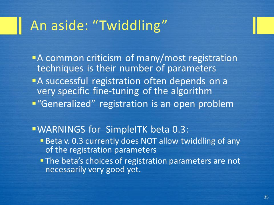 An aside: Twiddling A common criticism of many/most registration techniques is their number of parameters.