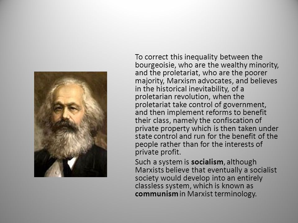 To correct this inequality between the bourgeoisie, who are the wealthy minority, and the proletariat, who are the poorer majority, Marxism advocates, and believes in the historical inevitability, of a proletarian revolution, when the proletariat take control of government, and then implement reforms to benefit their class, namely the confiscation of private property which is then taken under state control and run for the benefit of the people rather than for the interests of private profit.