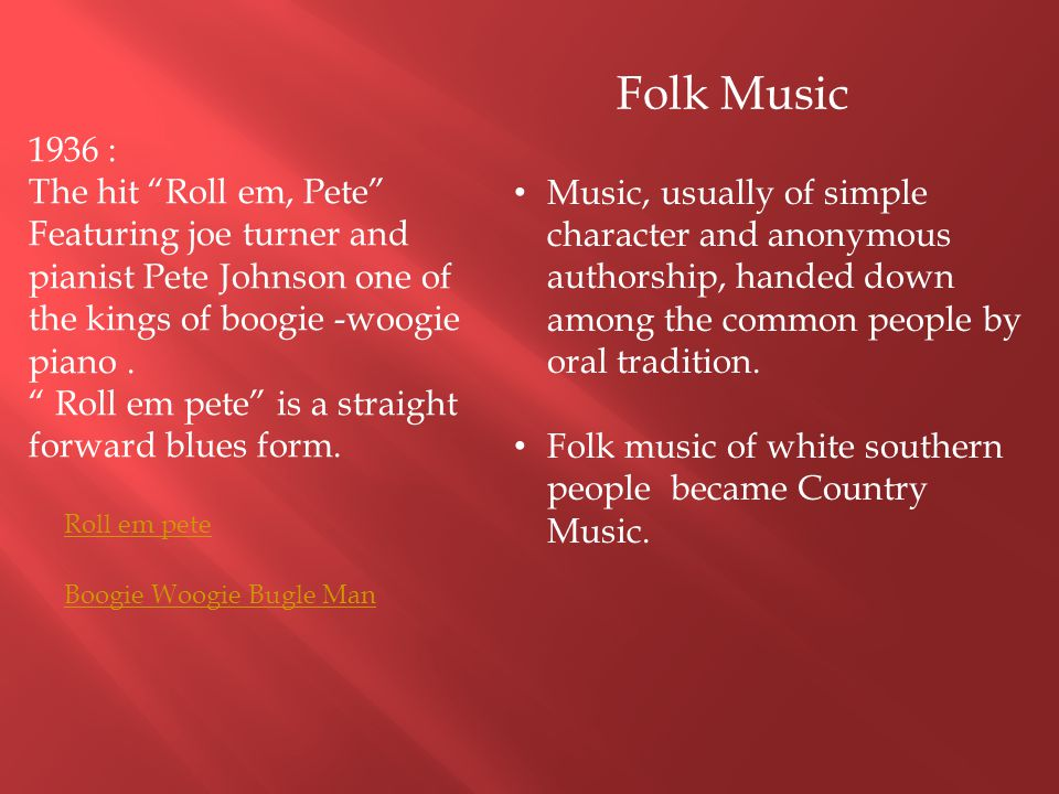 Folk Music 1936 : The hit Roll em, Pete Featuring joe turner and pianist Pete Johnson one of the kings of boogie -woogie piano .