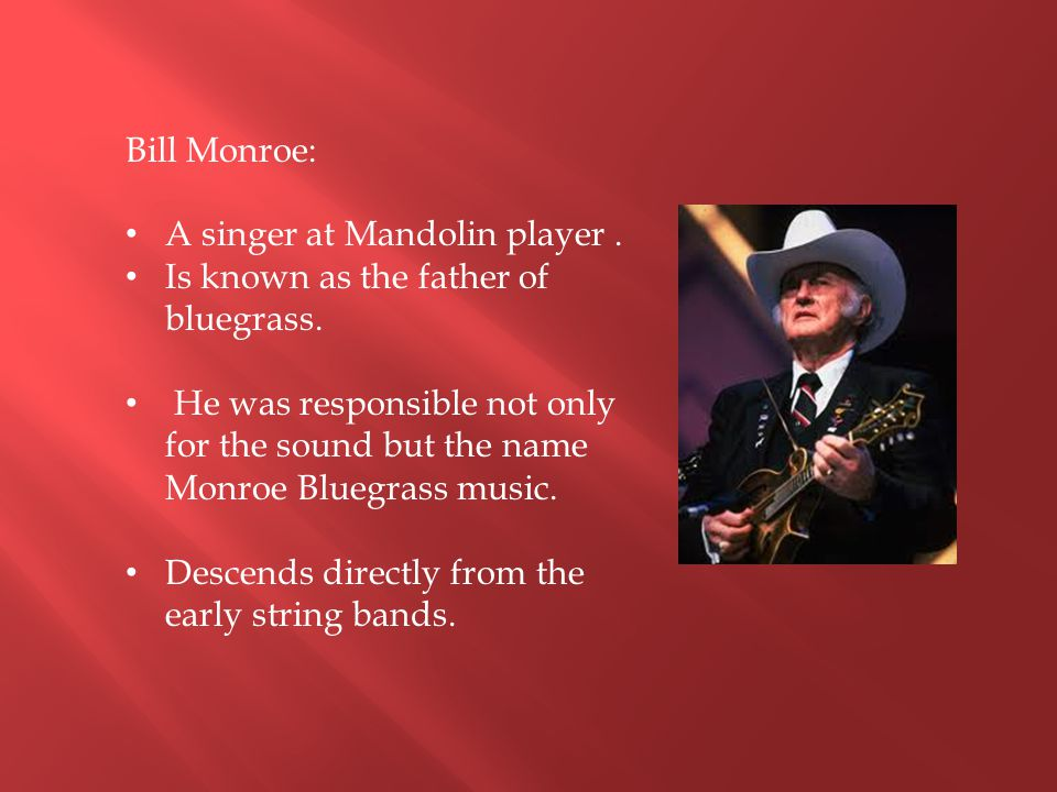 Bill Monroe: A singer at Mandolin player . Is known as the father of bluegrass.
