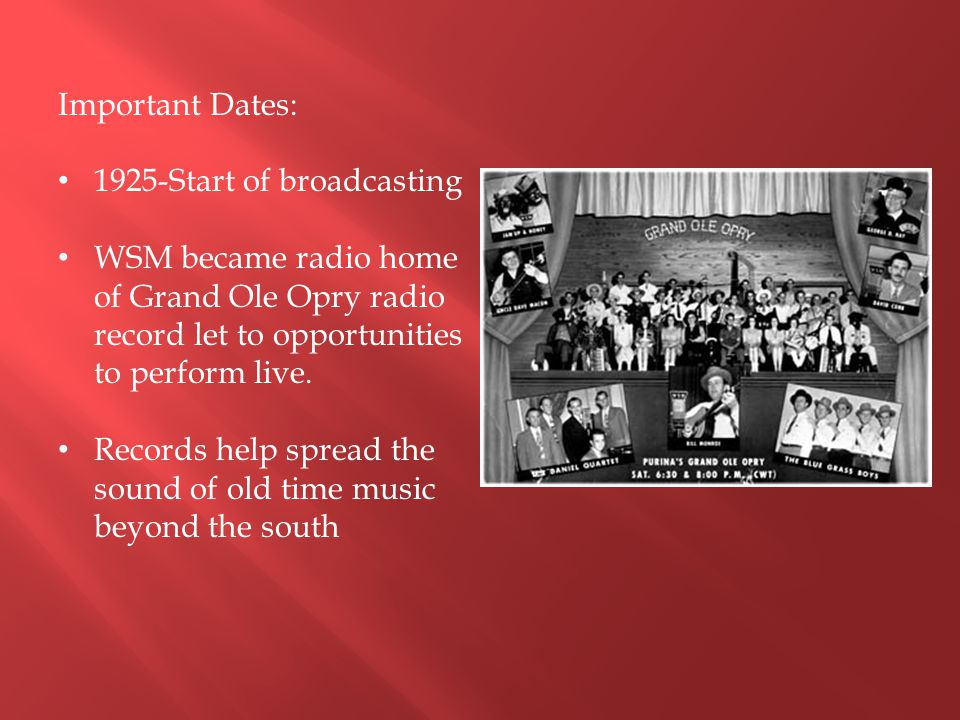 Important Dates: 1925-Start of broadcasting. WSM became radio home of Grand Ole Opry radio record let to opportunities to perform live.