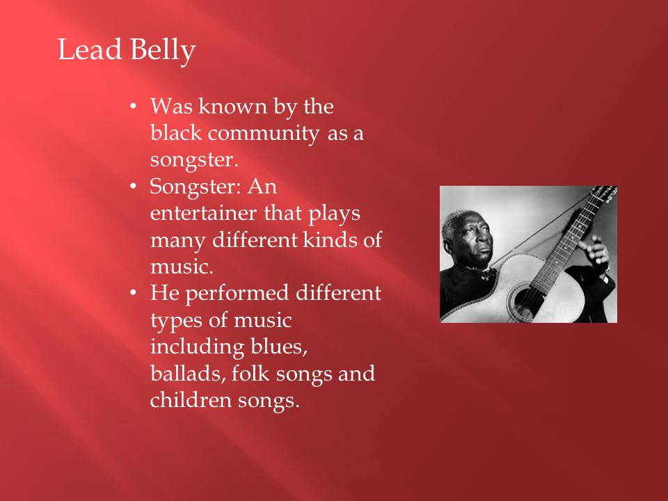 Lead Belly Was known by the black community as a songster.