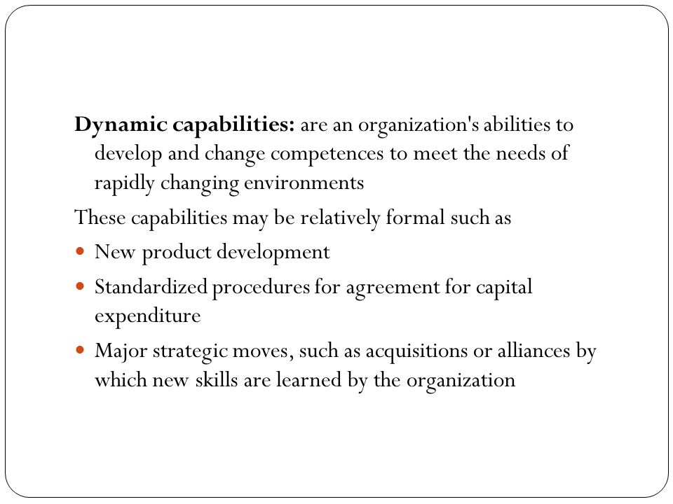 Dynamic capabilities: are an organization s abilities to develop and change competences to meet the needs of rapidly changing environments