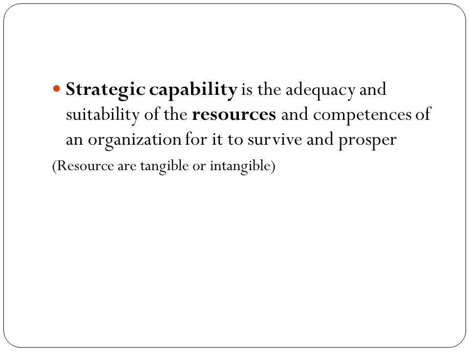 Strategic capability is the adequacy and suitability of the resources and competences of an organization for it to survive and prosper